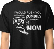 I would push you in front of zombies to save my mom T-Shirt Classic T-Shirt