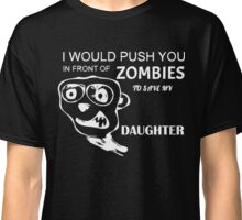 I would push you in front of zombies to save my daughter T-Shirt Classic T-Shirt