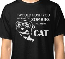 I would push you in front of zombies to save my cat T-Shirt Classic T-Shirt
