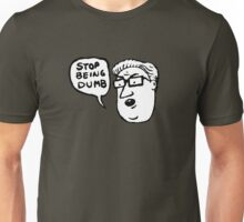 stop being dumb Unisex T-Shirt