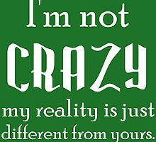 I'M NOT CRAZY MY REALITY IS JUST DIFFERENT THAN YOURS by Divertions