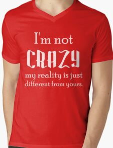 I'M NOT CRAZY MY REALITY IS JUST DIFFERENT THAN YOURS Mens V-Neck T-Shirt