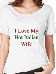 I Love My Hot Italian Wife  Women's Relaxed Fit T-Shirt