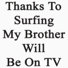 Thanks To Surfing My Brother Will Be On TV  by supernova23