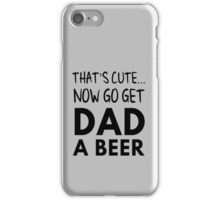 That's cute... Now go get dad a beer iPhone Case/Skin