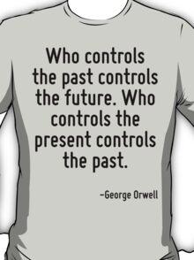 Who controls the past controls the future. Who controls the present controls the past. T-Shirt