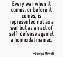 Every war when it comes, or before it comes, is represented not as a war but as an act of self-defense against a homicidal maniac. by Quotr