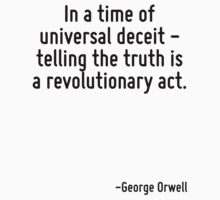 In a time of universal deceit - telling the truth is a revolutionary act. by Quotr