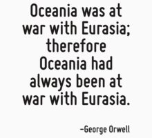 Oceania was at war with Eurasia; therefore Oceania had always been at war with Eurasia. by Quotr