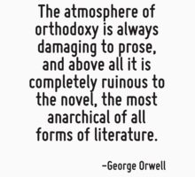 The atmosphere of orthodoxy is always damaging to prose, and above all it is completely ruinous to the novel, the most anarchical of all forms of literature. by Quotr