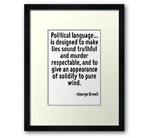 Political language... is designed to make lies sound truthful and murder respectable, and to give an appearance of solidity to pure wind. Framed Print