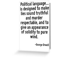 Political language... is designed to make lies sound truthful and murder respectable, and to give an appearance of solidity to pure wind. Greeting Card