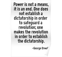 Power is not a means, it is an end. One does not establish a dictatorship in order to safeguard a revolution; one makes the revolution in order to establish the dictatorship. Poster
