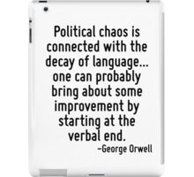 Political chaos is connected with the decay of language... one can probably bring about some improvement by starting at the verbal end. iPad Case/Skin