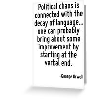 Political chaos is connected with the decay of language... one can probably bring about some improvement by starting at the verbal end. Greeting Card