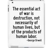 The essential act of war is destruction, not necessarily of human lives, but of the products of human labor. iPad Case/Skin