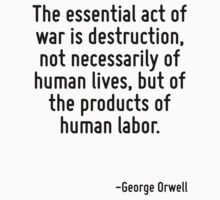 The essential act of war is destruction, not necessarily of human lives, but of the products of human labor. by Quotr