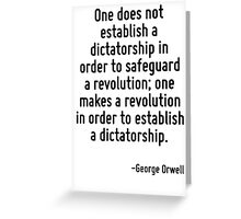 One does not establish a dictatorship in order to safeguard a revolution; one makes a revolution in order to establish a dictatorship. Greeting Card