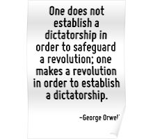 One does not establish a dictatorship in order to safeguard a revolution; one makes a revolution in order to establish a dictatorship. Poster