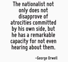 The nationalist not only does not disapprove of atrocities committed by his own side, but he has a remarkable capacity for not even hearing about them. by Quotr