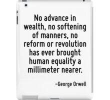No advance in wealth, no softening of manners, no reform or revolution has ever brought human equality a millimeter nearer. iPad Case/Skin