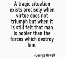 A tragic situation exists precisely when virtue does not triumph but when it is still felt that man is nobler than the forces which destroy him. by Quotr