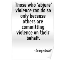 Those who 'abjure' violence can do so only because others are committing violence on their behalf. Poster
