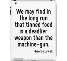 We may find in the long run that tinned food is a deadlier weapon than the machine-gun. iPad Case/Skin