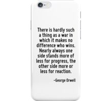 There is hardly such a thing as a war in which it makes no difference who wins. Nearly always one side stands more of less for progress, the other side more or less for reaction. iPhone Case/Skin