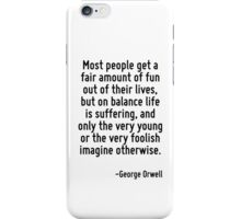 Most people get a fair amount of fun out of their lives, but on balance life is suffering, and only the very young or the very foolish imagine otherwise. iPhone Case/Skin