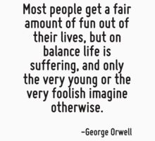 Most people get a fair amount of fun out of their lives, but on balance life is suffering, and only the very young or the very foolish imagine otherwise. by Quotr