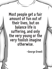 Most people get a fair amount of fun out of their lives, but on balance life is suffering, and only the very young or the very foolish imagine otherwise. T-Shirt