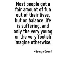 Most people get a fair amount of fun out of their lives, but on balance life is suffering, and only the very young or the very foolish imagine otherwise. Photographic Print