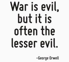 War is evil, but it is often the lesser evil. by Quotr
