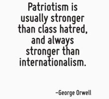 Patriotism is usually stronger than class hatred, and always stronger than internationalism. by Quotr