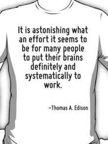 It is astonishing what an effort it seems to be for many people to put their brains definitely and systematically to work. T-Shirt