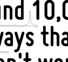 I have not failed. I've just found 10,000 ways that won't work. Sticker
