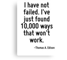 I have not failed. I've just found 10,000 ways that won't work. Canvas Print