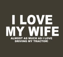 I LOVE MY WIFE Almost As Much As I Love Driving My Tractor! by Chimpocalypse