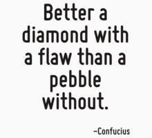 Better a diamond with a flaw than a pebble without. by Quotr