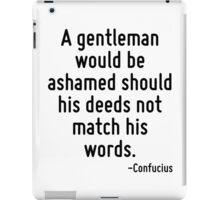 A gentleman would be ashamed should his deeds not match his words. iPad Case/Skin