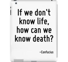 If we don't know life, how can we know death? iPad Case/Skin