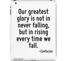 Our greatest glory is not in never falling, but in rising every time we fall. iPad Case/Skin