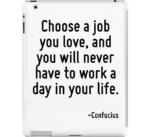 Choose a job you love, and you will never have to work a day in your life. iPad Case/Skin