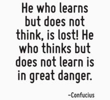 He who learns but does not think, is lost! He who thinks but does not learn is in great danger. by Quotr