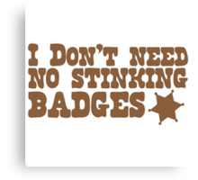 I don't need no stinking badges Canvas Print