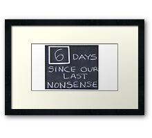 6 days since our last nonsense Framed Print