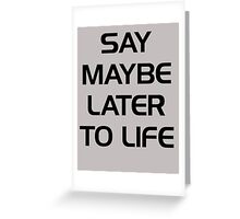 SAY MAYBE LATER TO LIFE Greeting Card