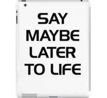 SAY MAYBE LATER TO LIFE iPad Case/Skin