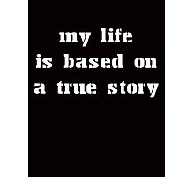 MY LIFE IS BASED ON A TRUE STORY Photographic Print
